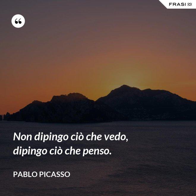 Non dipingo ciò che vedo, dipingo ciò che penso. - Pablo Picasso