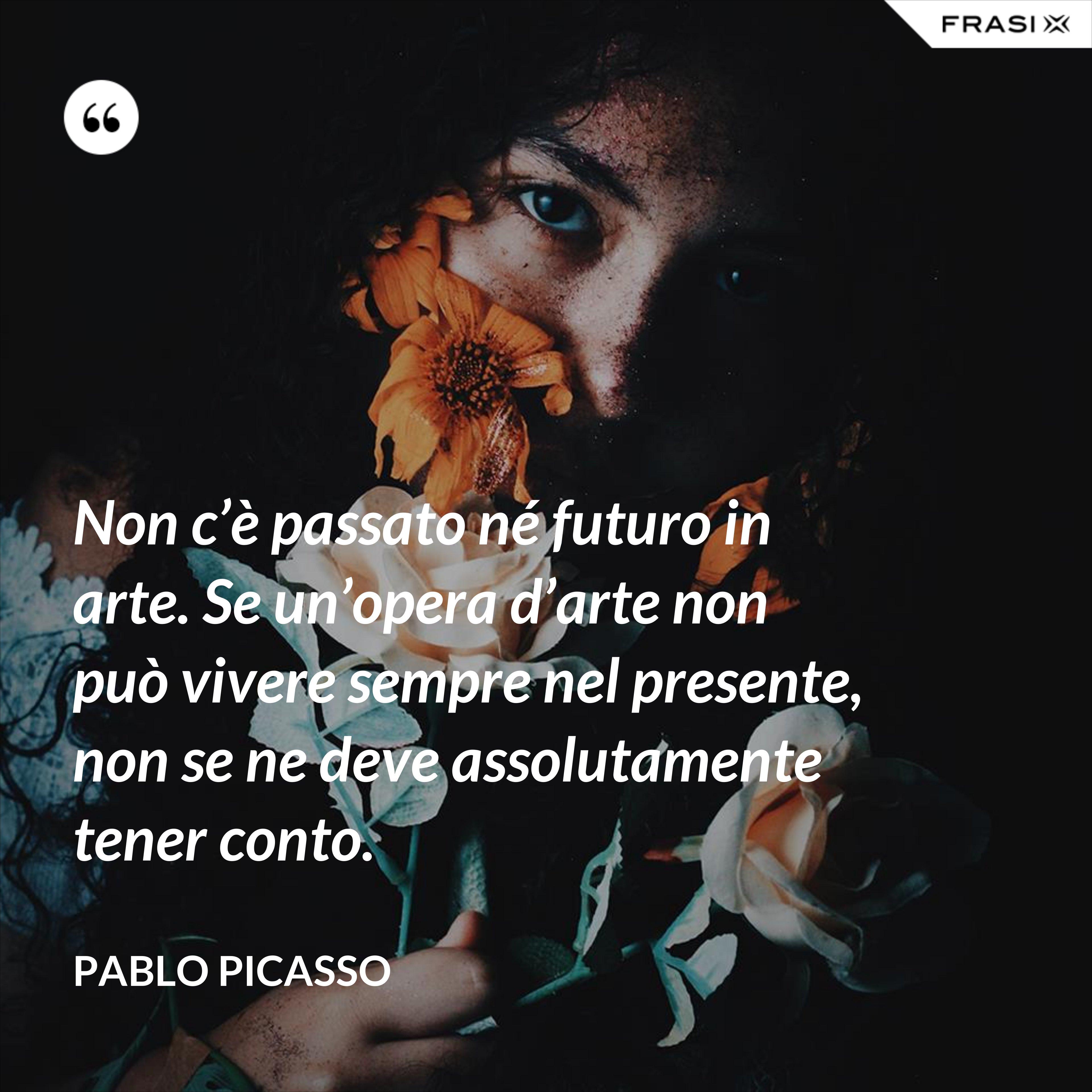 Non c'è passato né futuro in arte. Se un'opera d'arte non può vivere sempre nel presente, non se ne deve assolutamente tener conto. - Pablo Picasso