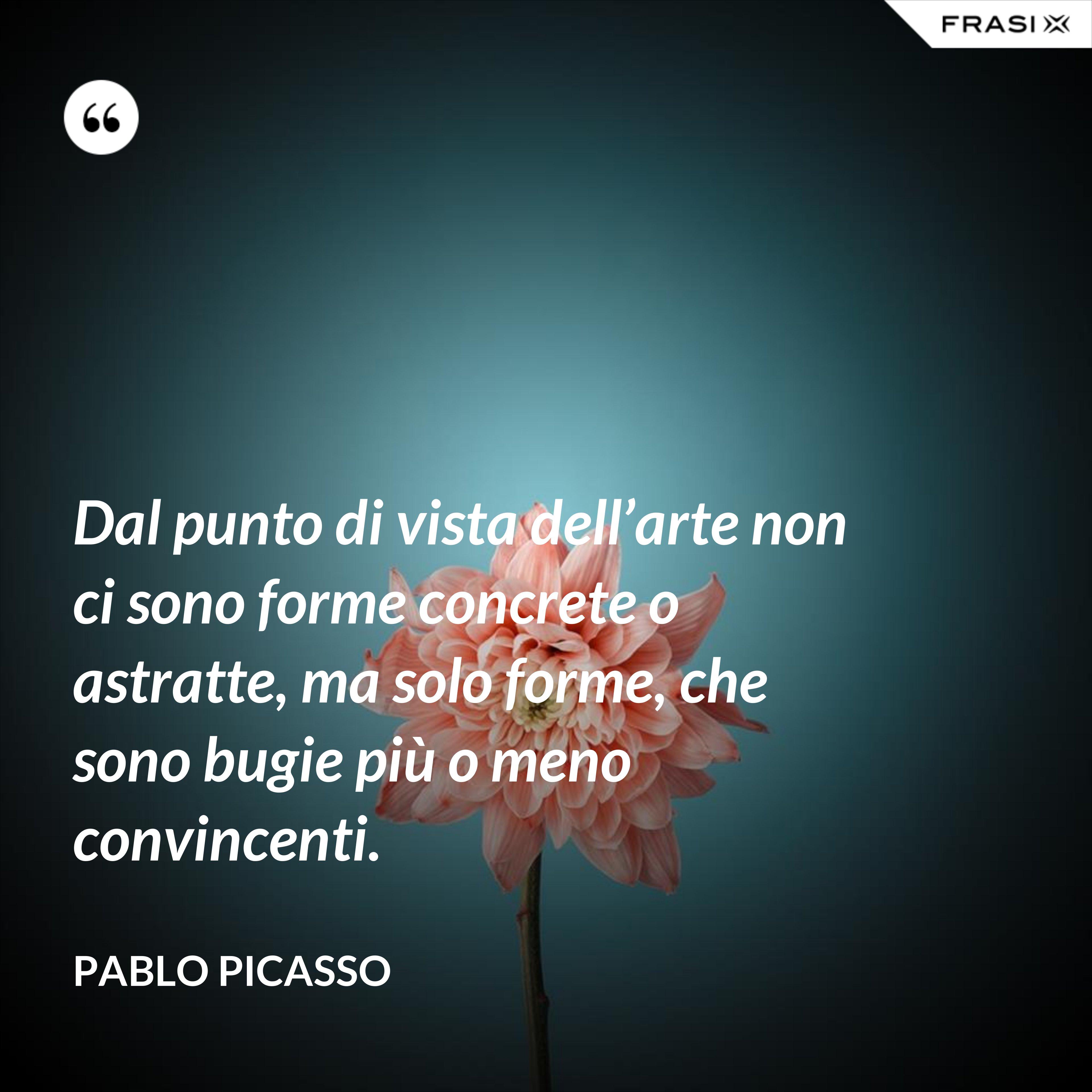 Dal punto di vista dell'arte non ci sono forme concrete o astratte, ma solo forme, che sono bugie più o meno convincenti. - Pablo Picasso