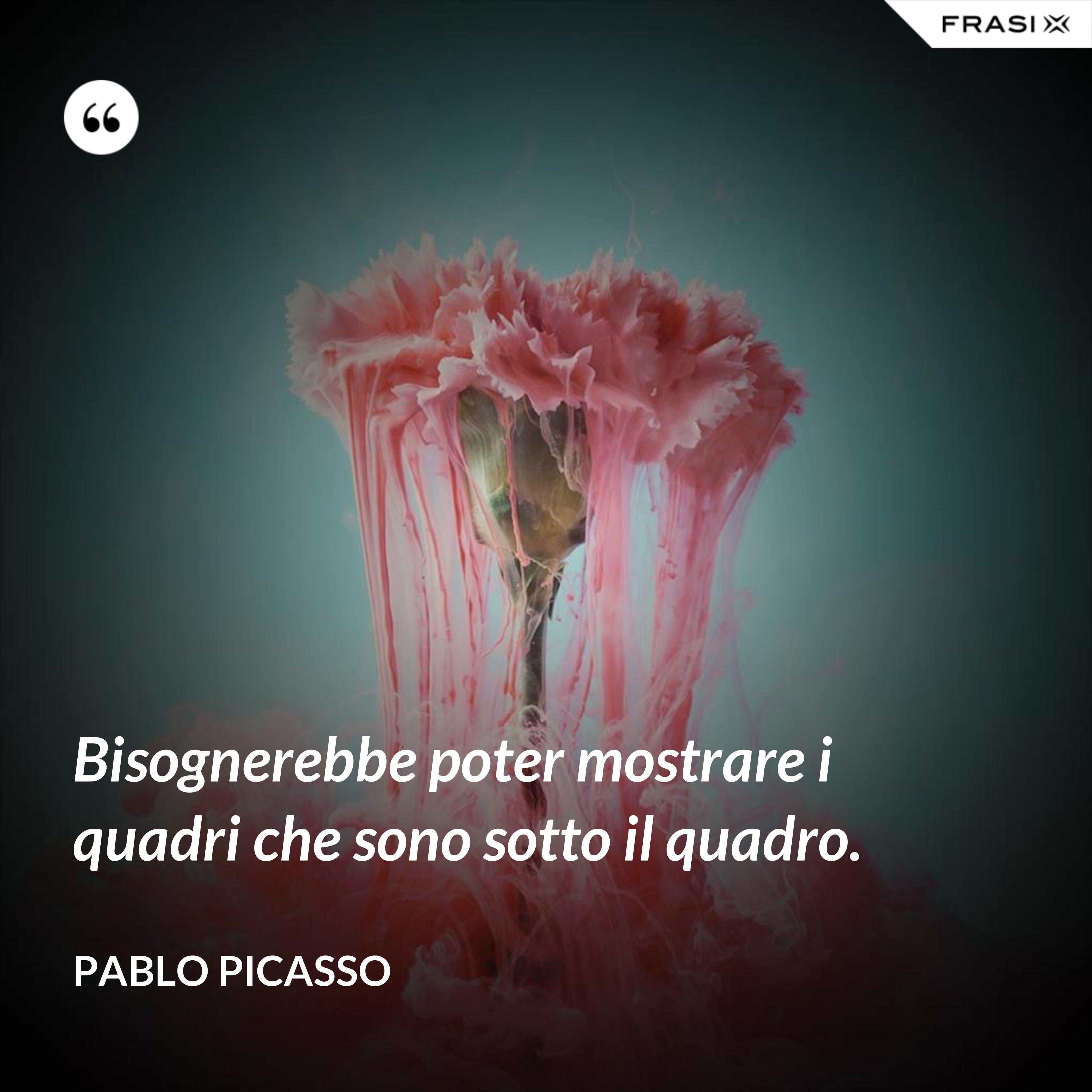 Bisognerebbe poter mostrare i quadri che sono sotto il quadro. - Pablo Picasso
