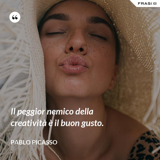 Il peggior nemico della creatività è il buon gusto. - Pablo Picasso