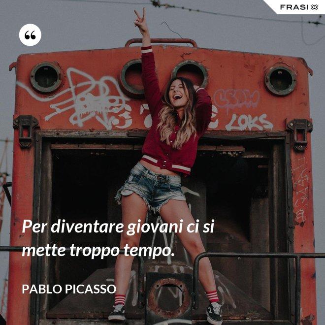 Per diventare giovani ci si mette troppo tempo. - Pablo Picasso