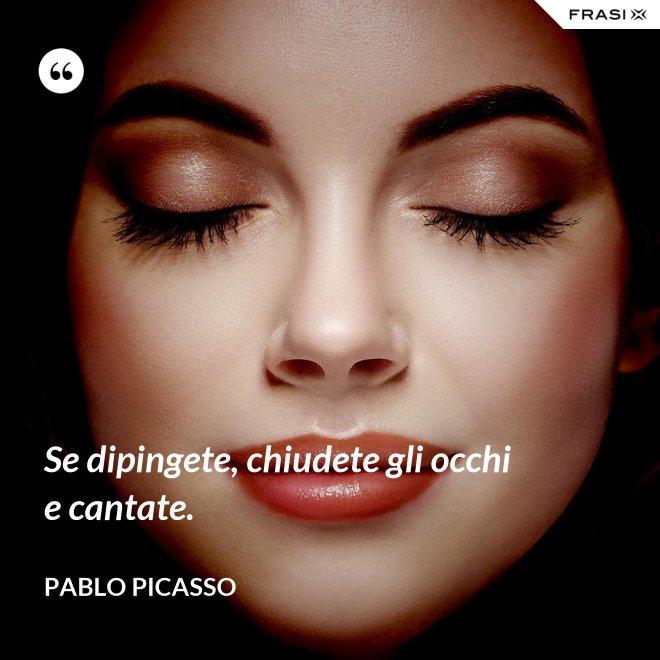 Se dipingete, chiudete gli occhi e cantate. - Pablo Picasso