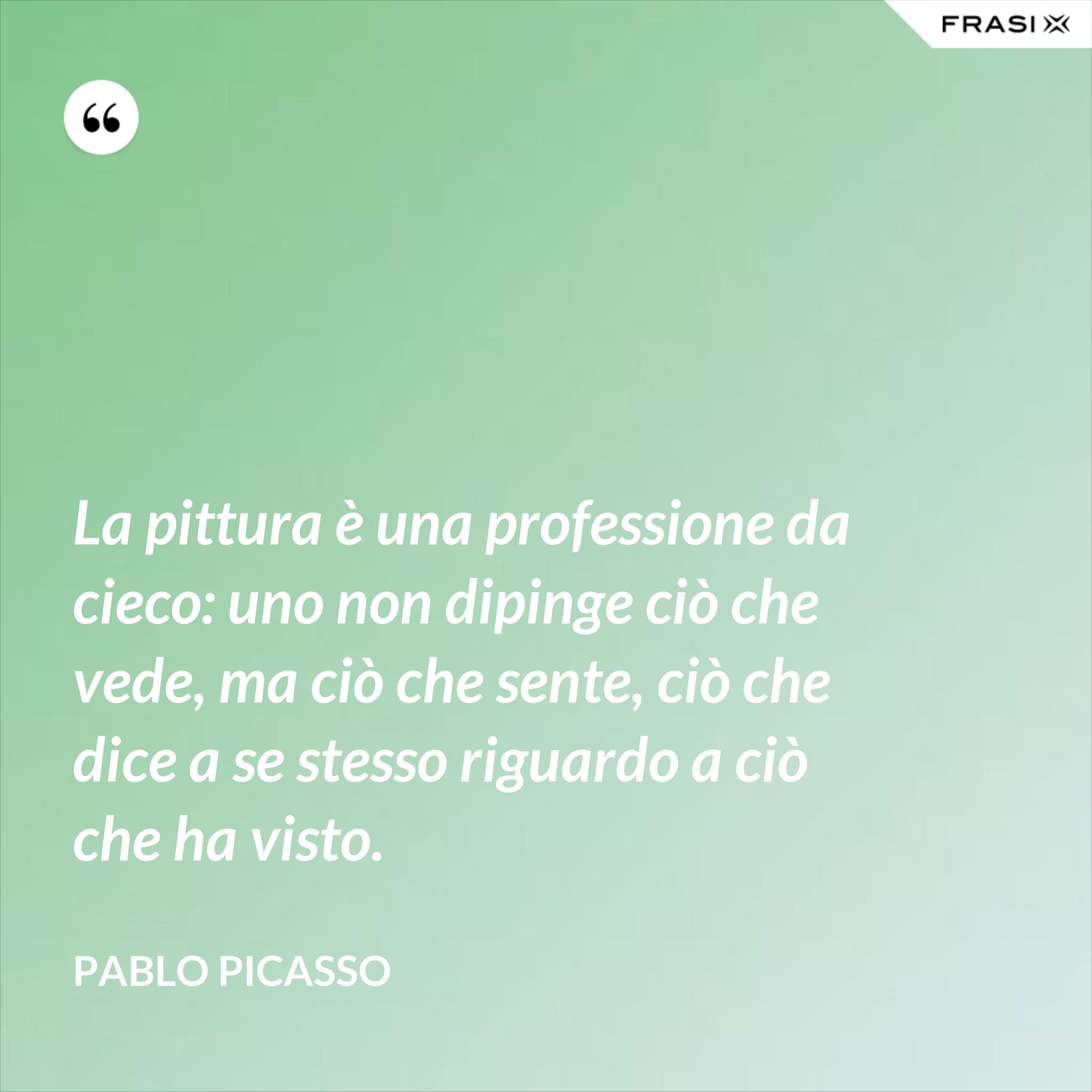 La pittura è una professione da cieco: uno non dipinge ciò che vede, ma ciò che sente, ciò che dice a se stesso riguardo a ciò che ha visto. - Pablo Picasso
