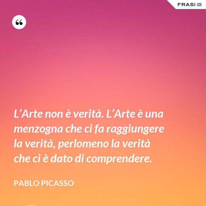 L'Arte non è verità. L'Arte è una menzogna che ci fa raggiungere la verità, perlomeno la verità che ci è dato di comprendere. - Pablo Picasso