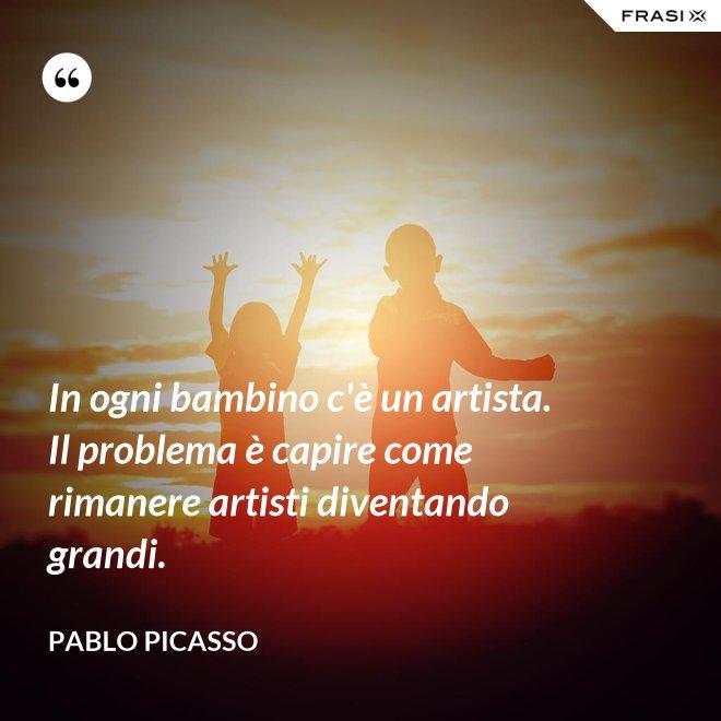 In ogni bambino c'è un artista. Il problema è capire come rimanere artisti diventando grandi. - Pablo Picasso