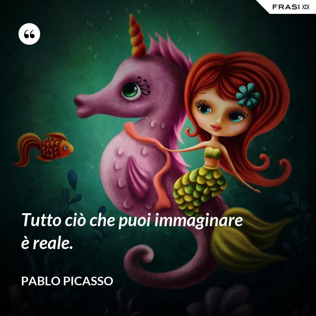Tutto ciò che puoi immaginare è reale. - Pablo Picasso