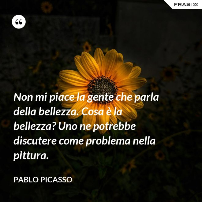 Non mi piace la gente che parla della bellezza. Cosa è la bellezza? Uno ne potrebbe discutere come problema nella pittura. - Pablo Picasso