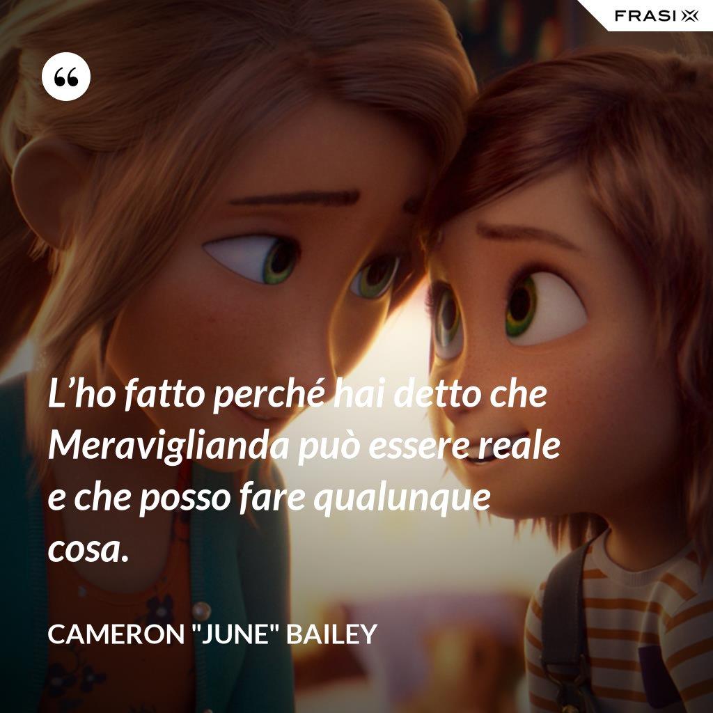 """L'ho fatto perché hai detto che Meraviglianda può essere reale e che posso fare qualunque cosa. - Cameron """"June"""" Bailey"""
