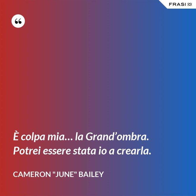 """È colpa mia… la Grand'ombra. Potrei essere stata io a crearla. - Cameron """"June"""" Bailey"""