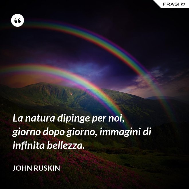 La natura dipinge per noi, giorno dopo giorno, immagini di infinita bellezza. - John Ruskin