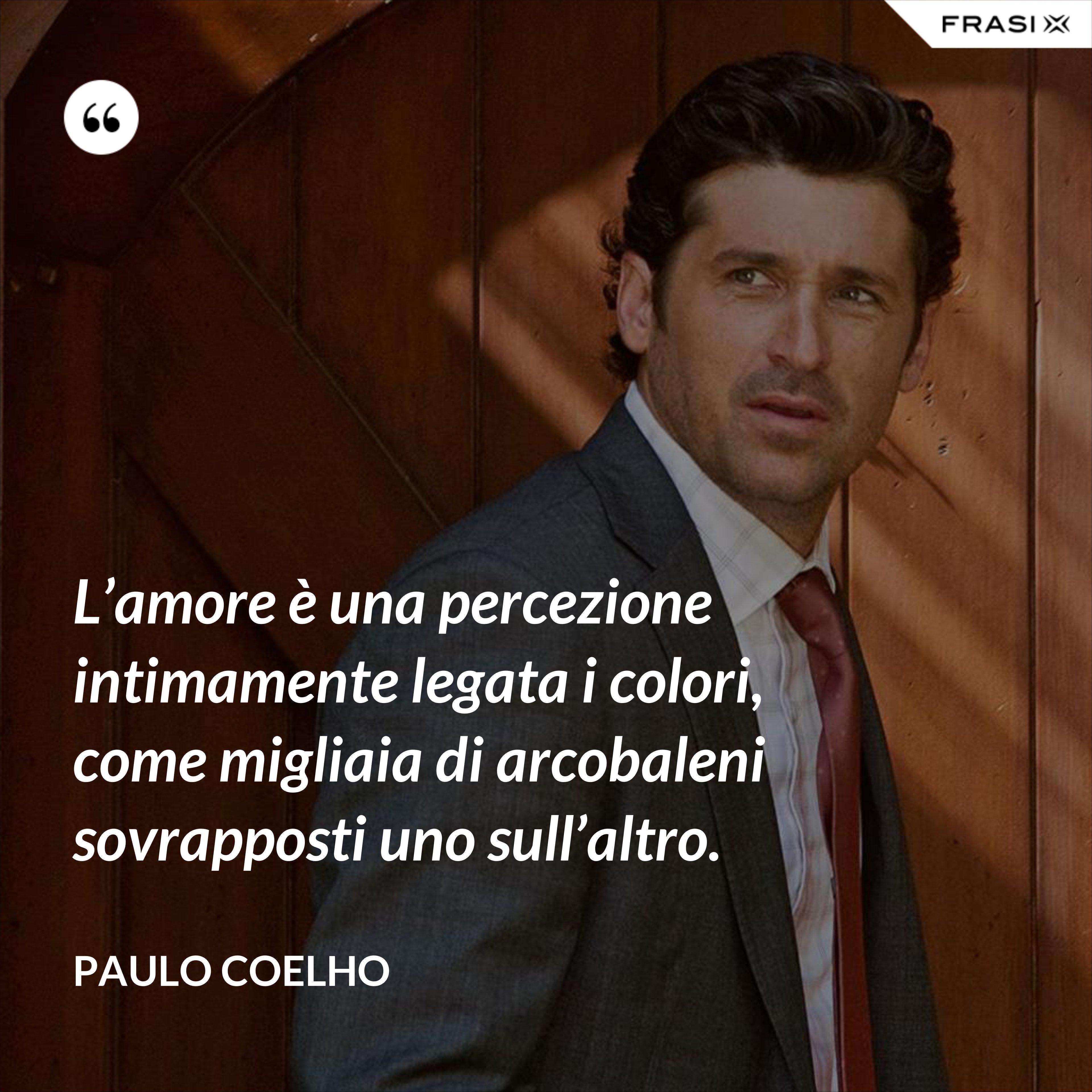 L'amore è una percezione intimamente legata i colori, come migliaia di arcobaleni sovrapposti uno sull'altro. - Paulo Coelho