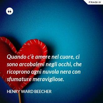 Quando c'è amore nel cuore, ci sono arcobaleni negli occhi, che ricoprono ogni nuvola nera con sfumature meravigliose. - Henry Ward Beecher