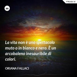 La vita non è uno spettacolo muto o in bianco e nero. È un arcobaleno inesauribile di colori. - Oriana Fallaci