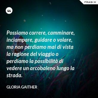 Possiamo correre, camminare, inciampare, guidare o volare, ma non perdiamo mai di vista la ragione del viaggio o perdiamo la possibilità di vedere un arcobaleno lungo la strada. - Gloria Gaither