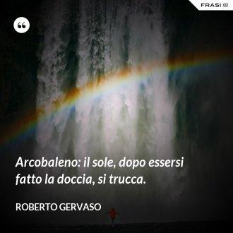 Arcobaleno: il sole, dopo essersi fatto la doccia, si trucca. - Roberto Gervaso