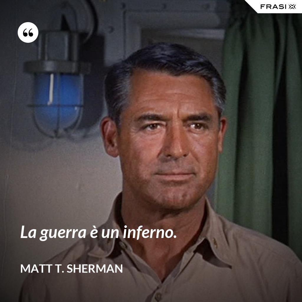 La guerra è un inferno. - Matt T. Sherman