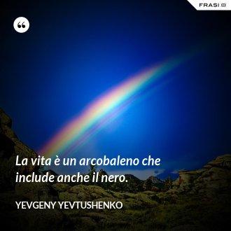 La vita è un arcobaleno che include anche il nero. - Yevgeny Yevtushenko