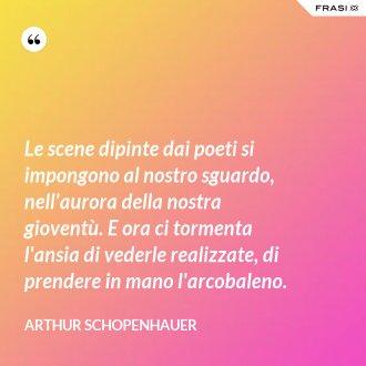 Le scene dipinte dai poeti si impongono al nostro sguardo, nell'aurora della nostra gioventù. E ora ci tormenta l'ansia di vederle realizzate, di prendere in mano l'arcobaleno. - Arthur Schopenhauer