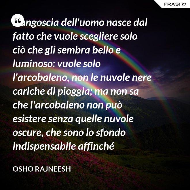 L'angoscia dell'uomo nasce dal fatto che vuole scegliere solo ciò che gli sembra bello e luminoso: vuole solo l'arcobaleno, non le nuvole nere cariche di pioggia; ma non sa che l'arcobaleno non può esistere senza quelle nuvole oscure, che sono lo sfondo indispensabile affinché compaia l'arcobaleno. - Osho Rajneesh