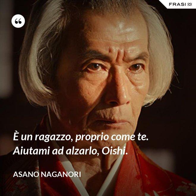È un ragazzo, proprio come te. Aiutami ad alzarlo, Oishi. - Asano Naganori