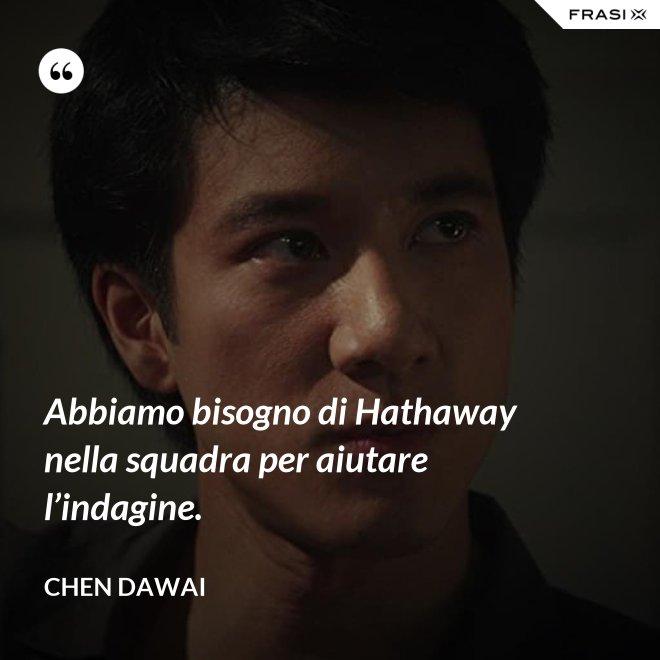 Abbiamo bisogno di Hathaway nella squadra per aiutare l'indagine. - Chen Dawai