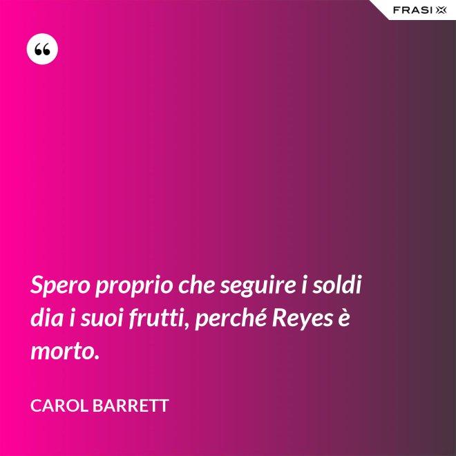 Spero proprio che seguire i soldi dia i suoi frutti, perché Reyes è morto. - Carol Barrett