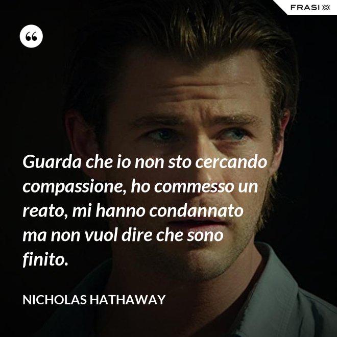 Guarda che io non sto cercando compassione, ho commesso un reato, mi hanno condannato ma non vuol dire che sono finito. - Nicholas Hathaway
