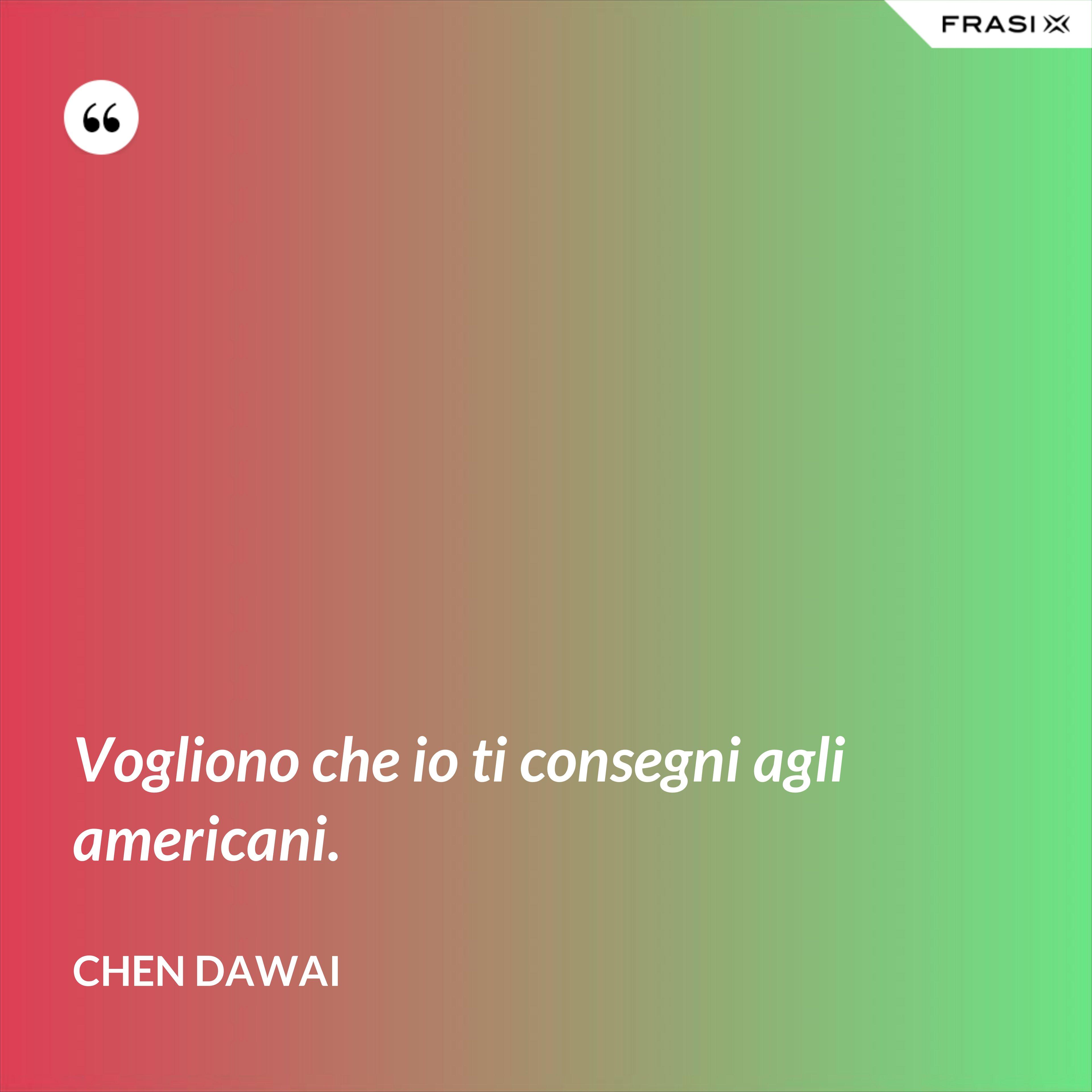Vogliono che io ti consegni agli americani. - Chen Dawai