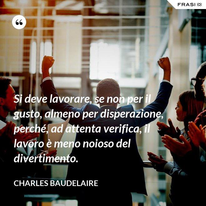 Si deve lavorare, se non per il gusto, almeno per disperazione, perché, ad attenta verifica, il lavoro è meno noioso del divertimento. - Charles Baudelaire