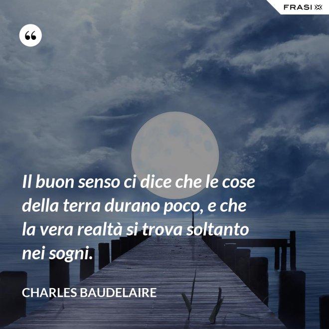 Il buon senso ci dice che le cose della terra durano poco, e che la vera realtà si trova soltanto nei sogni. - Charles Baudelaire