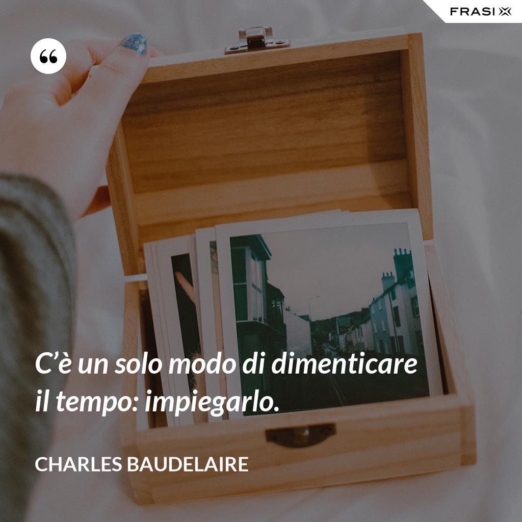 C'è un solo modo di dimenticare il tempo: impiegarlo. - Charles Baudelaire