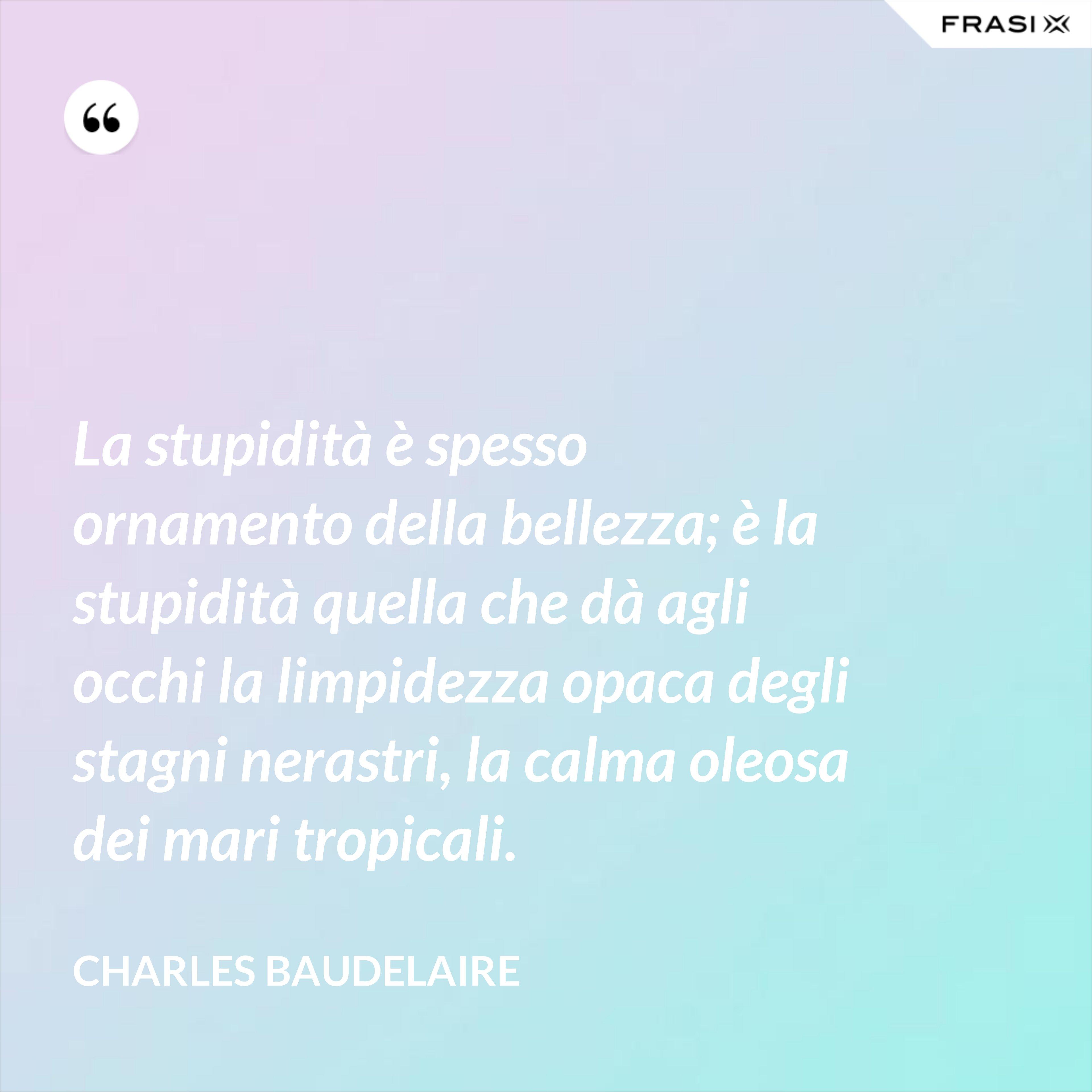 La stupidità è spesso ornamento della bellezza; è la stupidità quella che dà agli occhi la limpidezza opaca degli stagni nerastri, la calma oleosa dei mari tropicali. - Charles Baudelaire