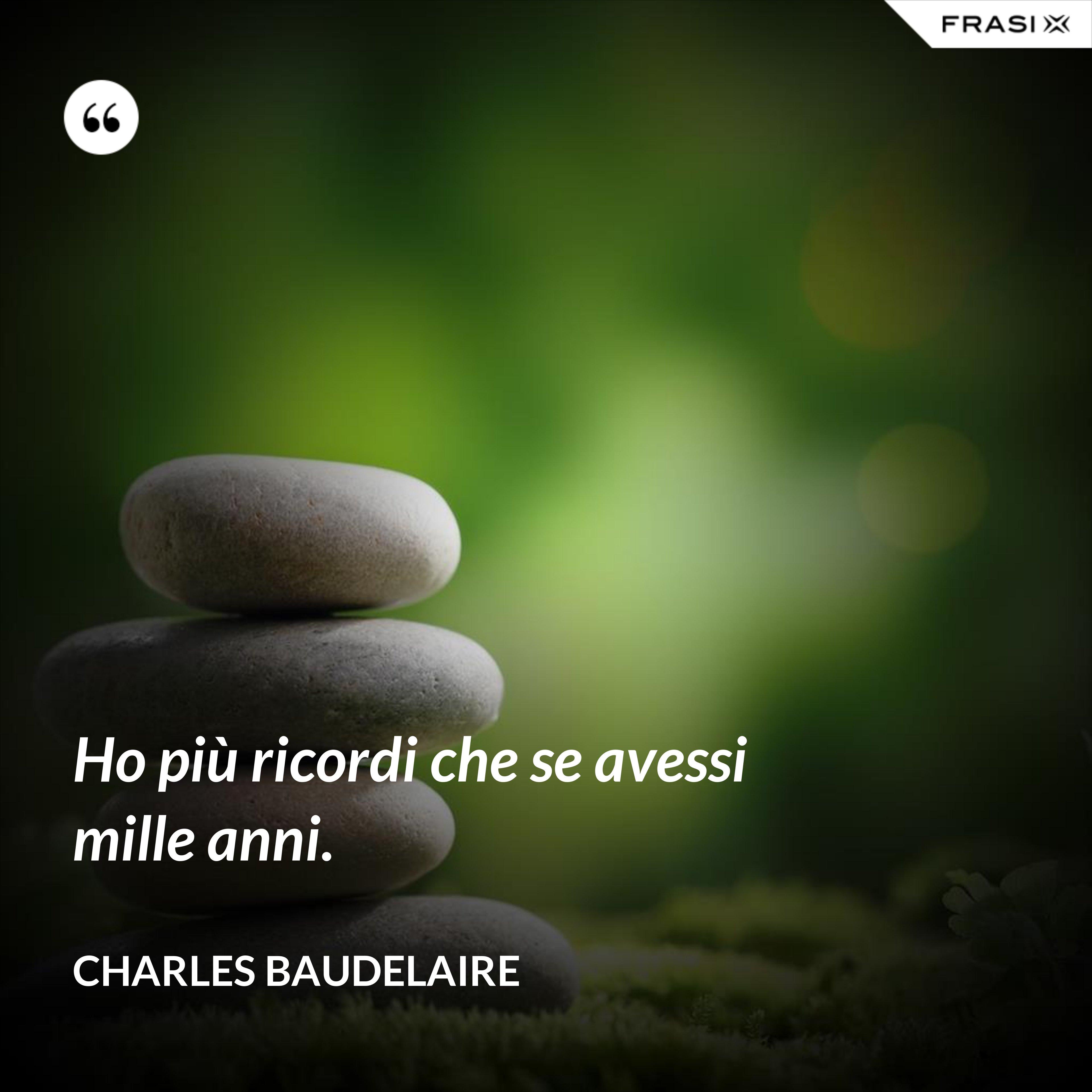 Ho più ricordi che se avessi mille anni. - Charles Baudelaire