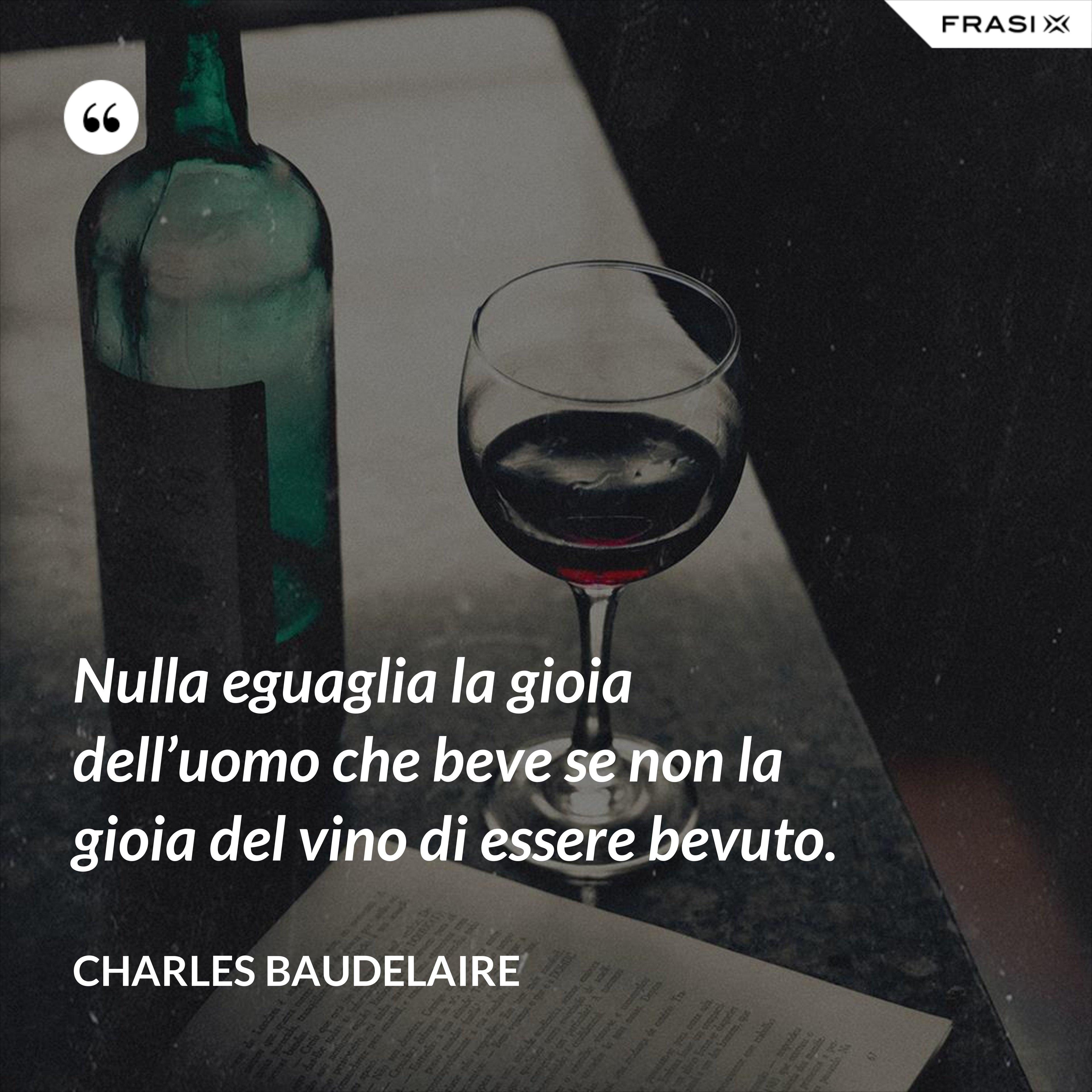 Nulla eguaglia la gioia dell'uomo che beve se non la gioia del vino di essere bevuto. - Charles Baudelaire