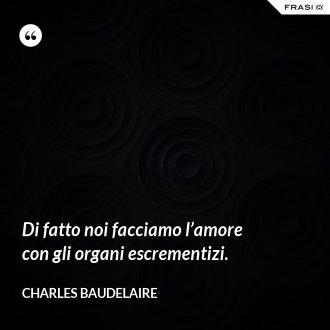 Di fatto noi facciamo l'amore con gli organi escrementizi. - Charles Baudelaire