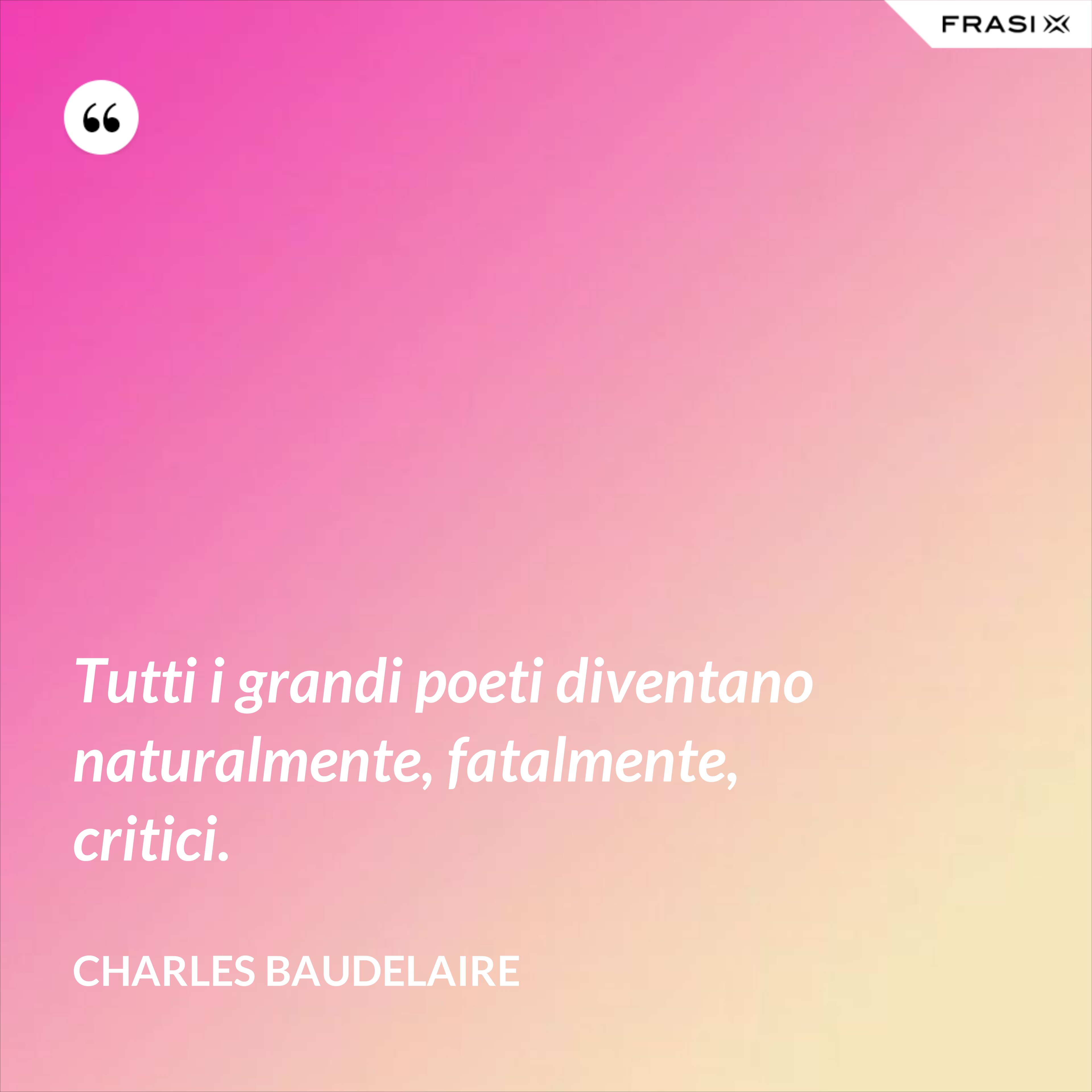 Tutti i grandi poeti diventano naturalmente, fatalmente, critici. - Charles Baudelaire