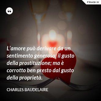 L'amore può derivare da un sentimento generoso: il gusto della prostituzione; ma è corrotto ben presto dal gusto della proprietà. - Charles Baudelaire