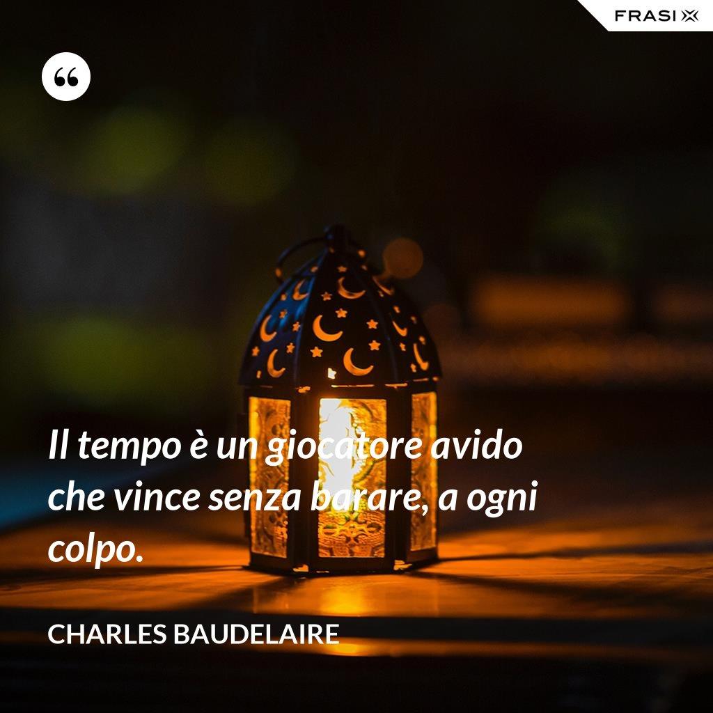 Il tempo è un giocatore avido che vince senza barare, a ogni colpo. - Charles Baudelaire
