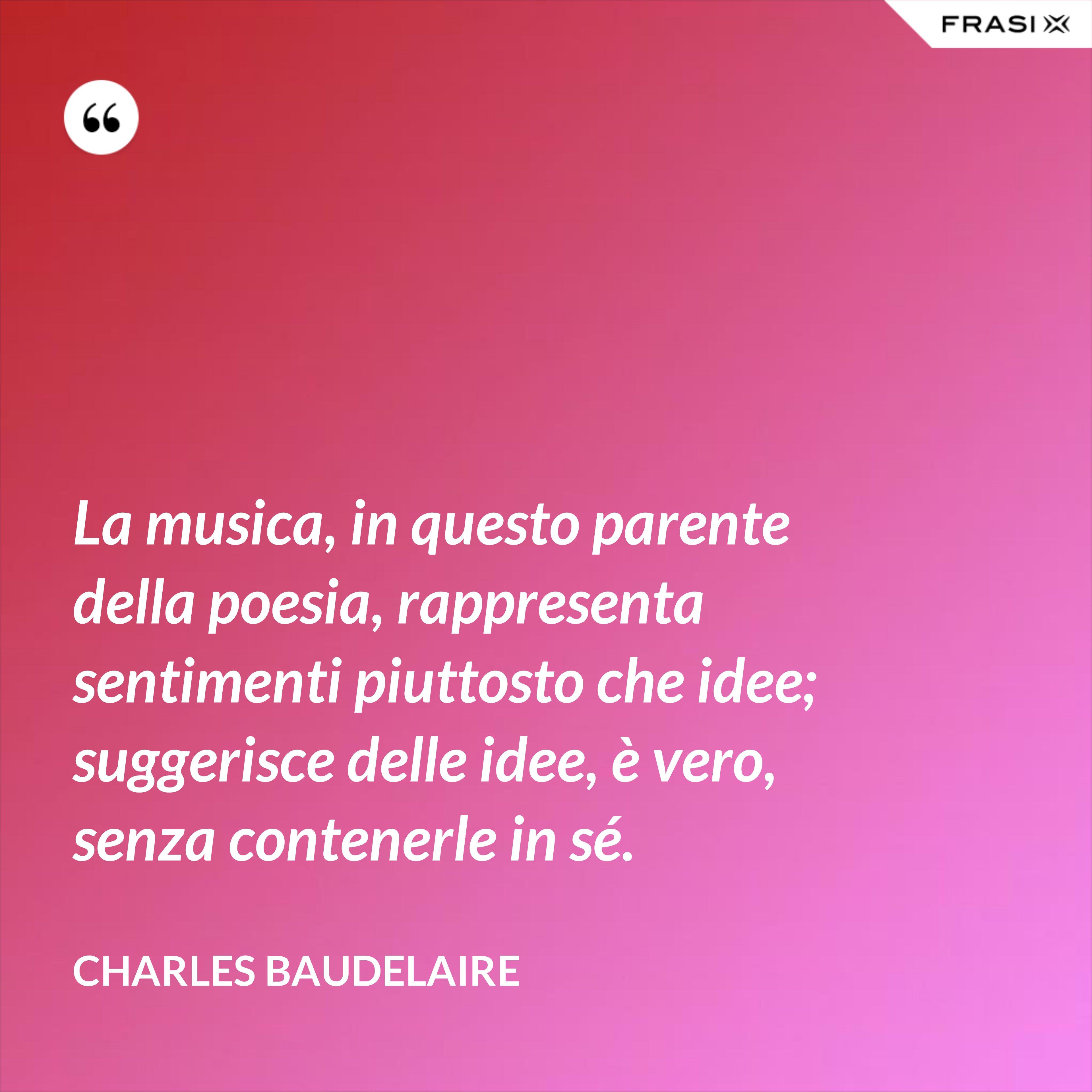La musica, in questo parente della poesia, rappresenta sentimenti piuttosto che idee; suggerisce delle idee, è vero, senza contenerle in sé. - Charles Baudelaire