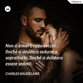 Non si è mai troppo vecchi finché si desidera sedurre e, soprattutto, finché si desidera essere sedotti. - Charles Baudelaire