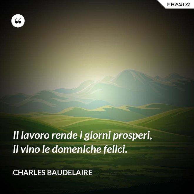 Il lavoro rende i giorni prosperi, il vino le domeniche felici. - Charles Baudelaire