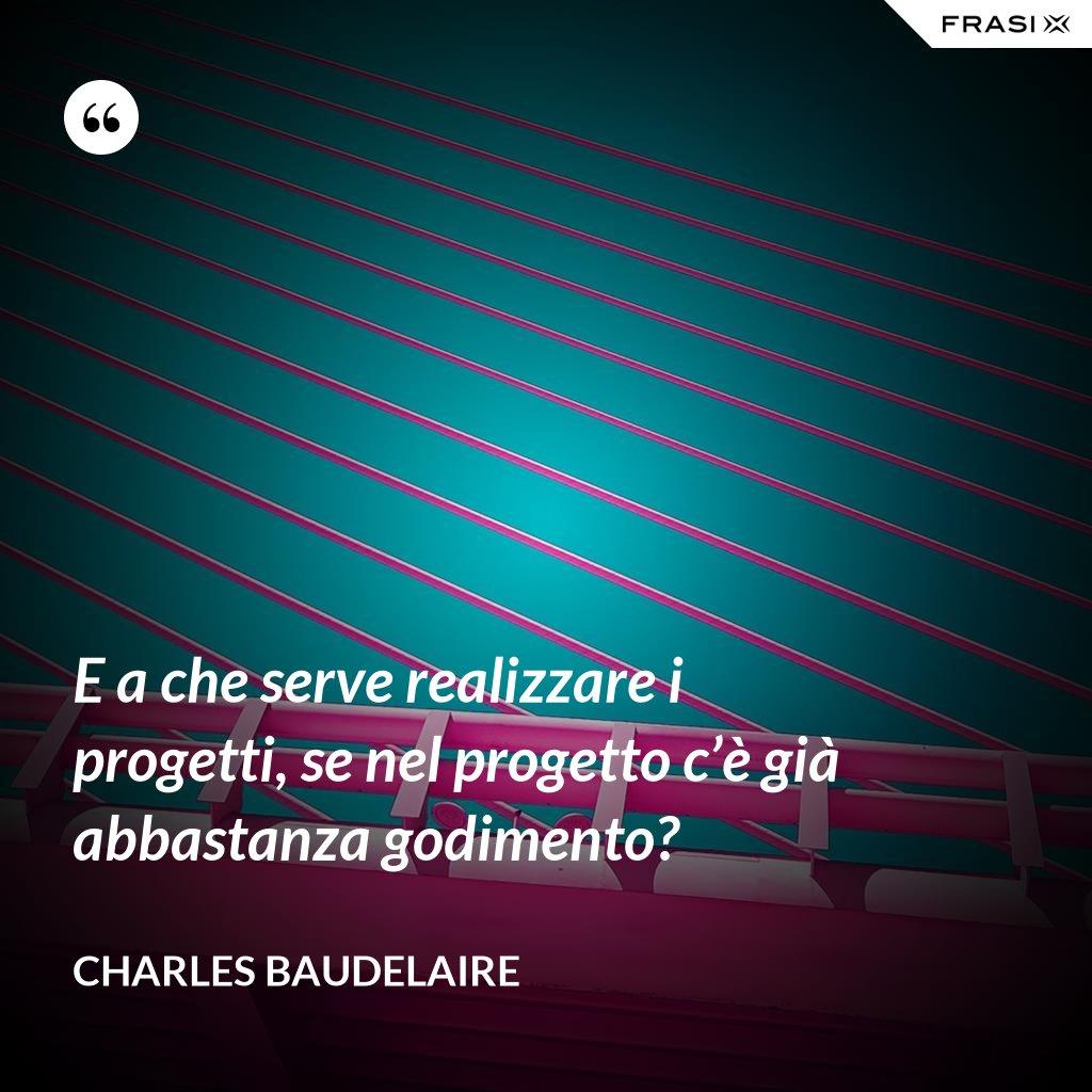 E a che serve realizzare i progetti, se nel progetto c'è già abbastanza godimento? - Charles Baudelaire
