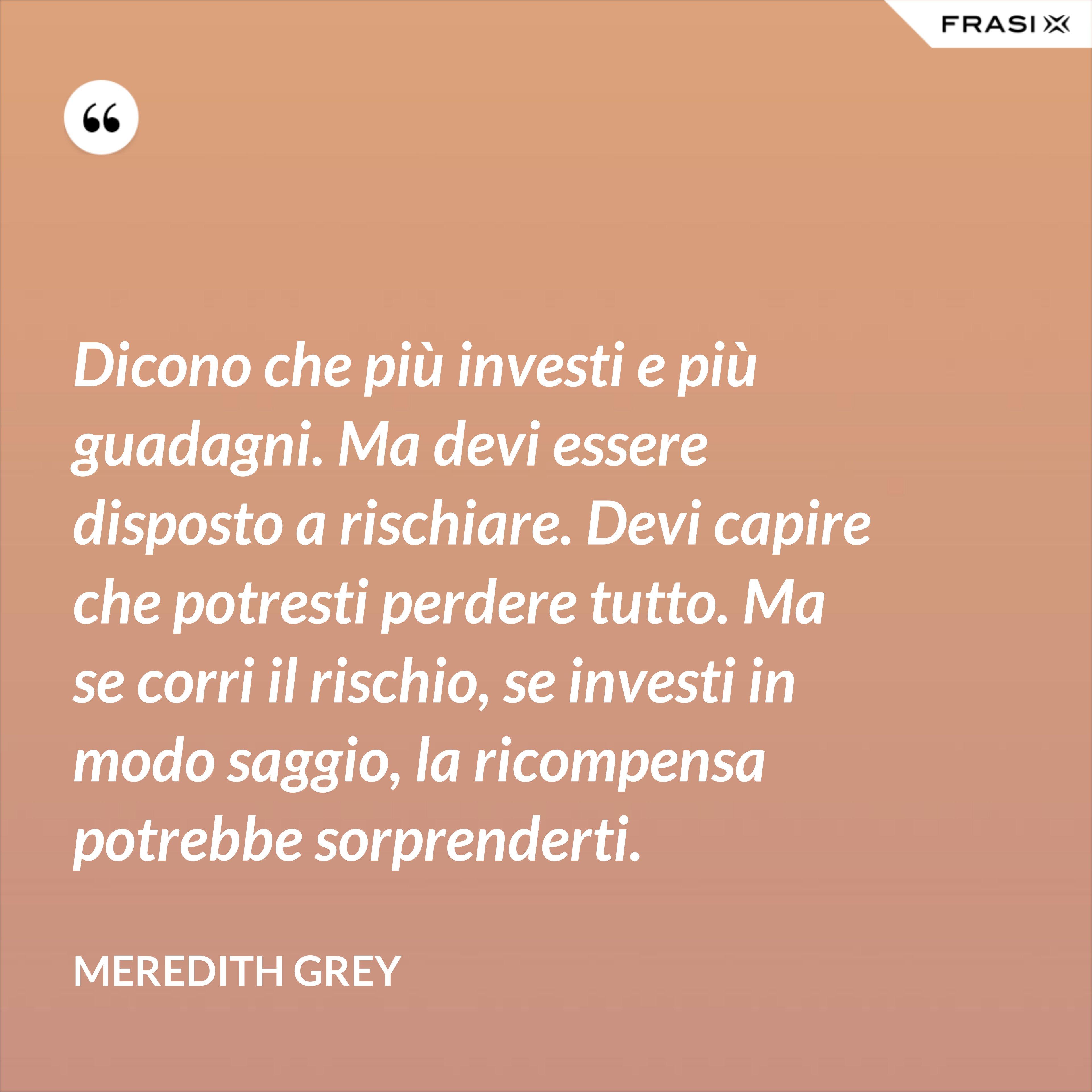 Dicono che più investi e più guadagni. Ma devi essere disposto a rischiare. Devi capire che potresti perdere tutto. Ma se corri il rischio, se investi in modo saggio, la ricompensa potrebbe sorprenderti. - Meredith Grey