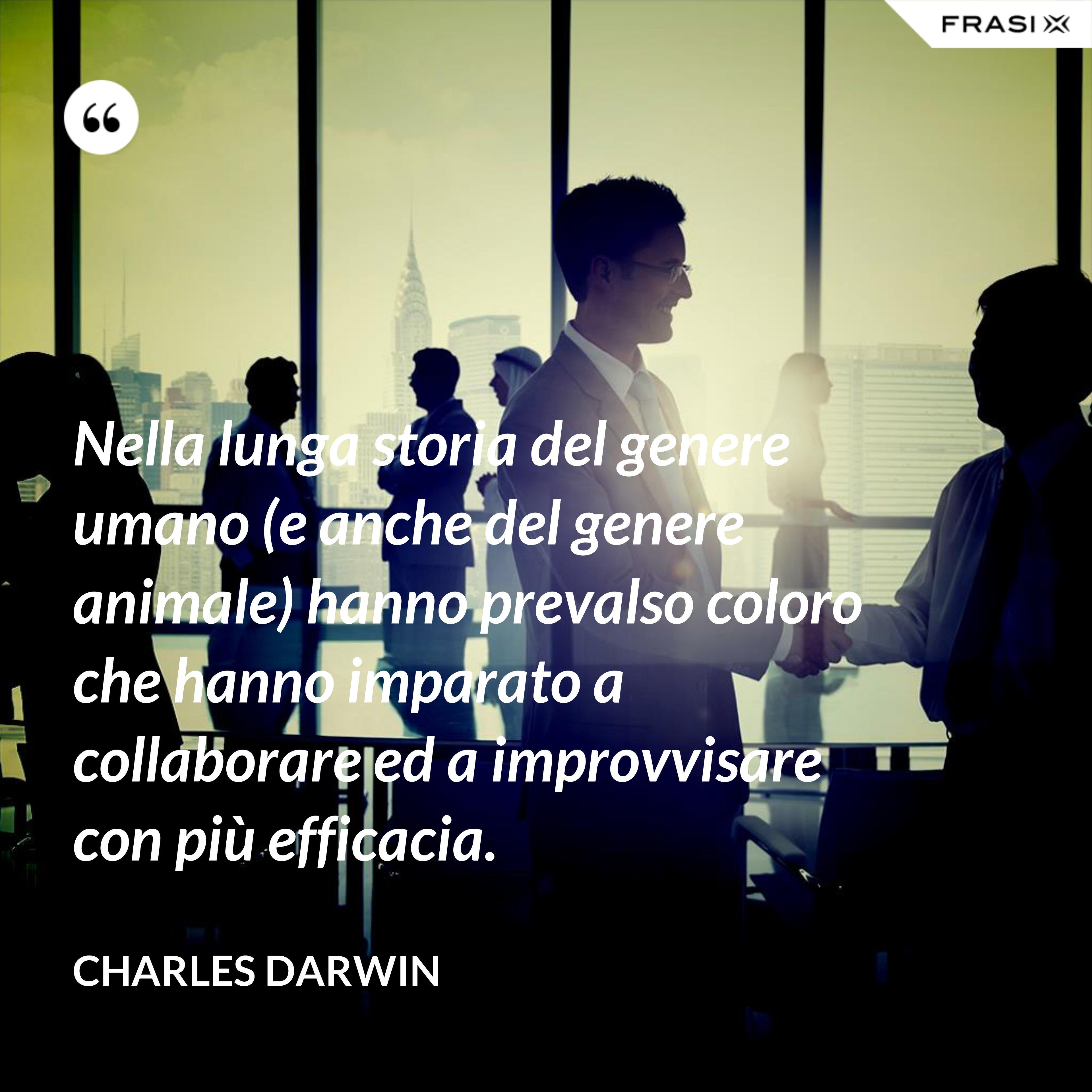 Nella lunga storia del genere umano (e anche del genere animale) hanno prevalso coloro che hanno imparato a collaborare ed a improvvisare con più efficacia. - Charles Darwin