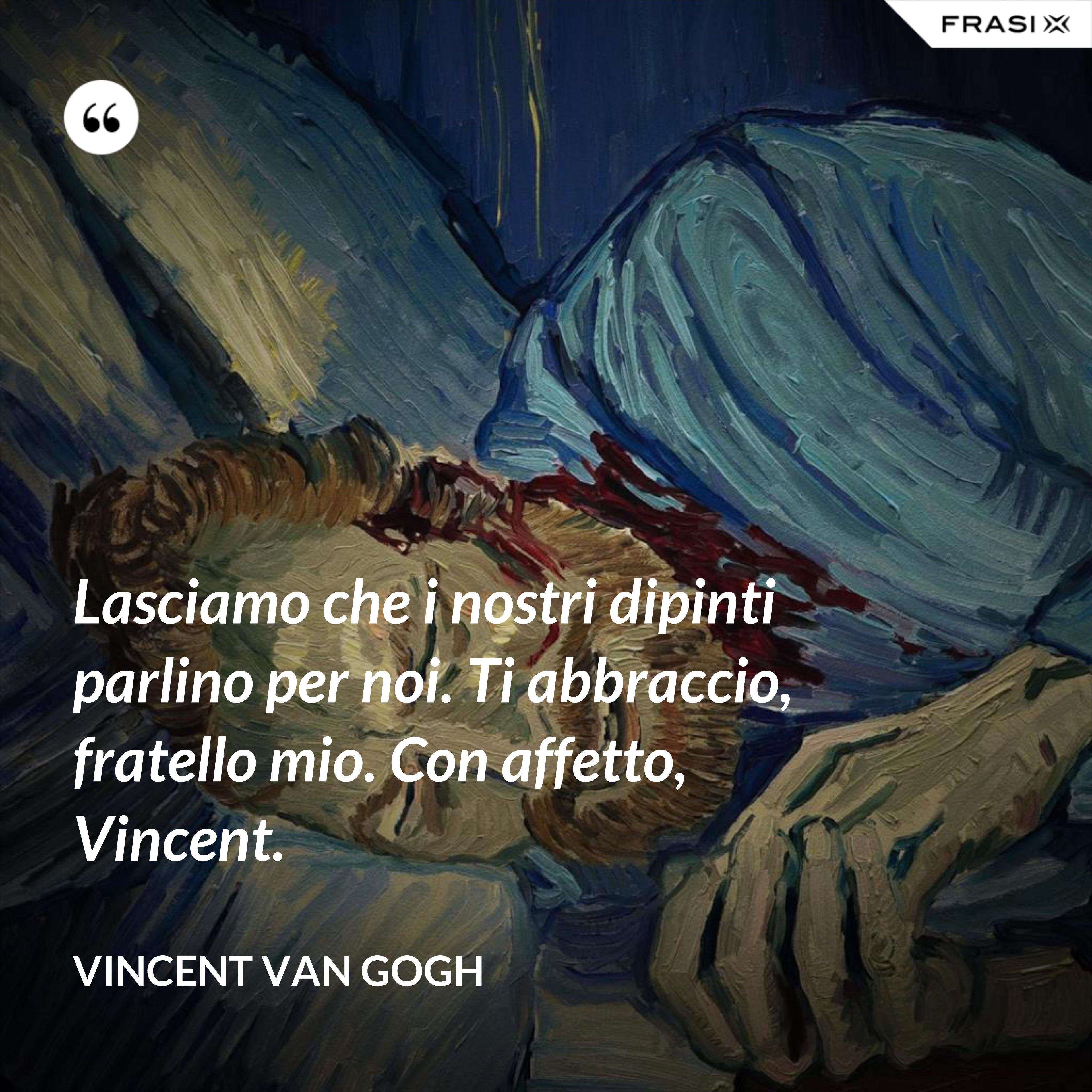 Lasciamo che i nostri dipinti parlino per noi. Ti abbraccio, fratello mio. Con affetto, Vincent. - Vincent Van Gogh
