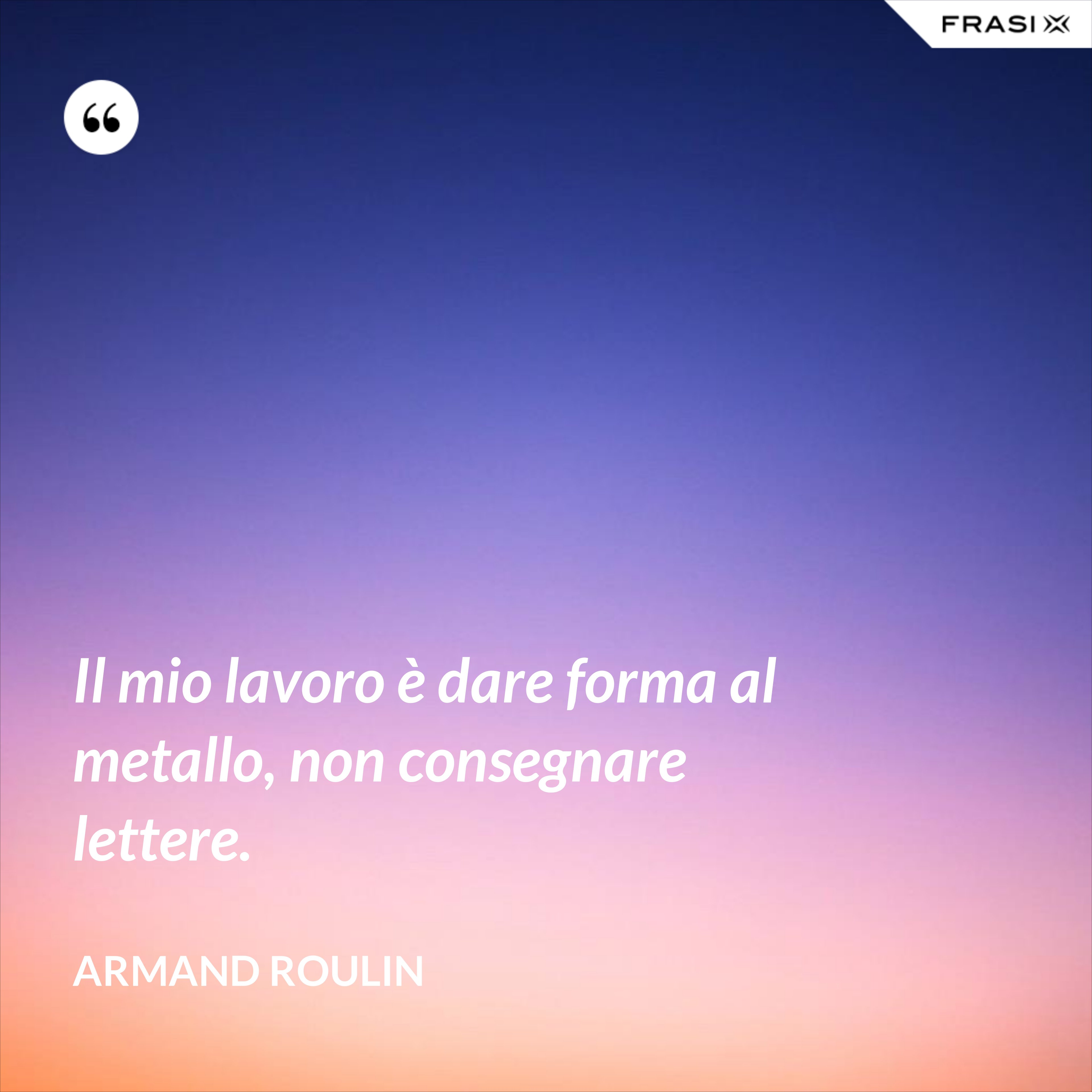 Il mio lavoro è dare forma al metallo, non consegnare lettere. - Armand Roulin