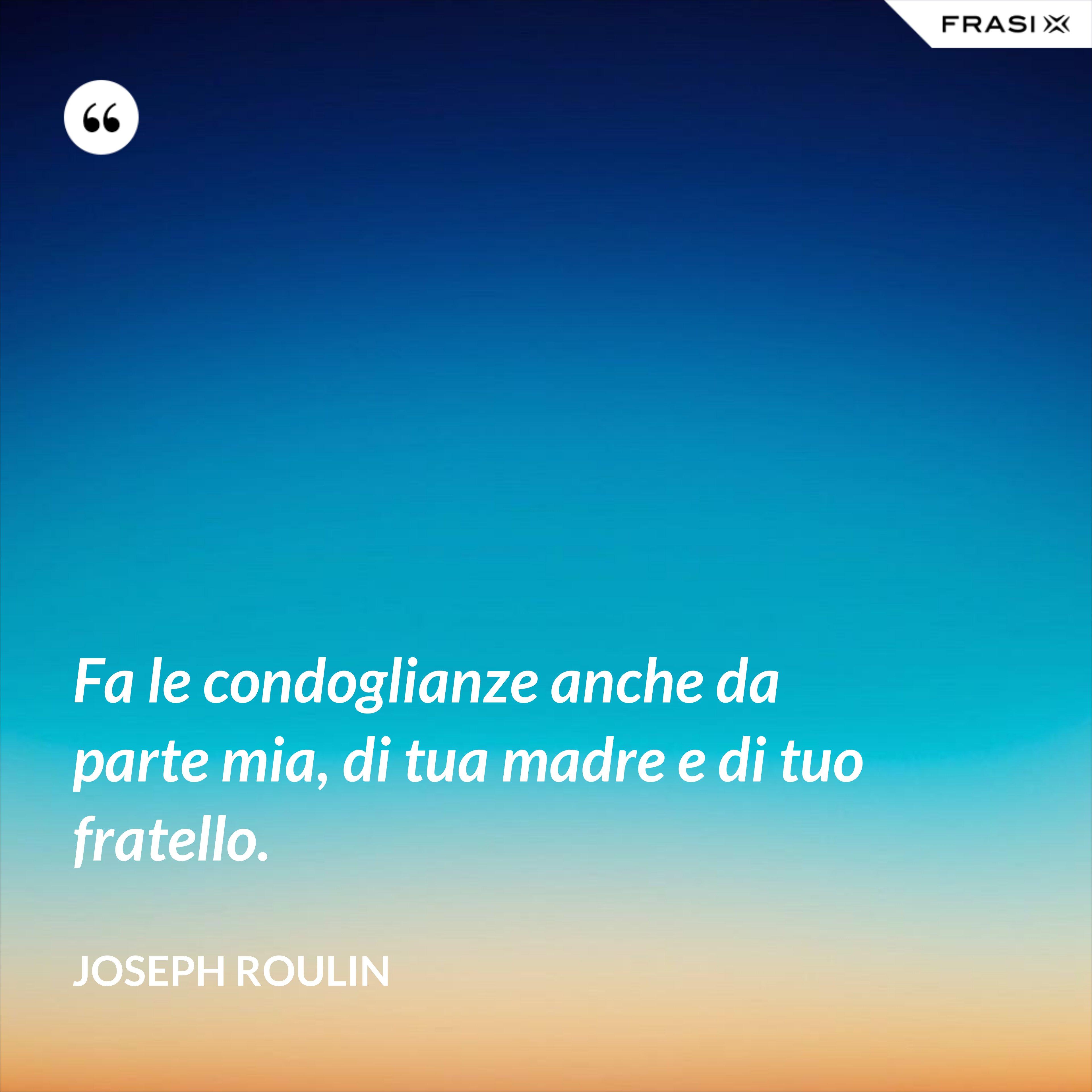 Fa le condoglianze anche da parte mia, di tua madre e di tuo fratello. - Joseph Roulin