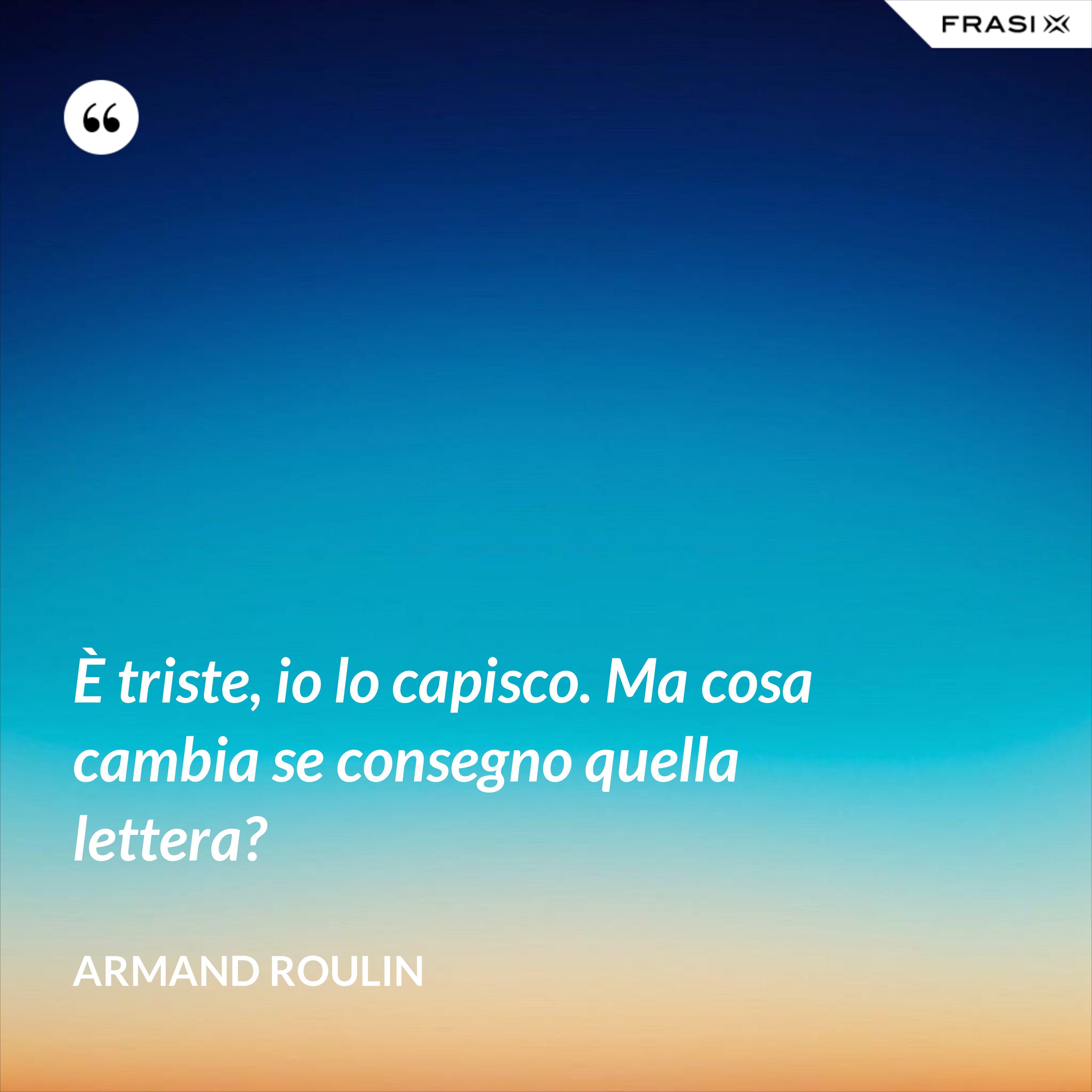 È triste, io lo capisco. Ma cosa cambia se consegno quella lettera? - Armand Roulin