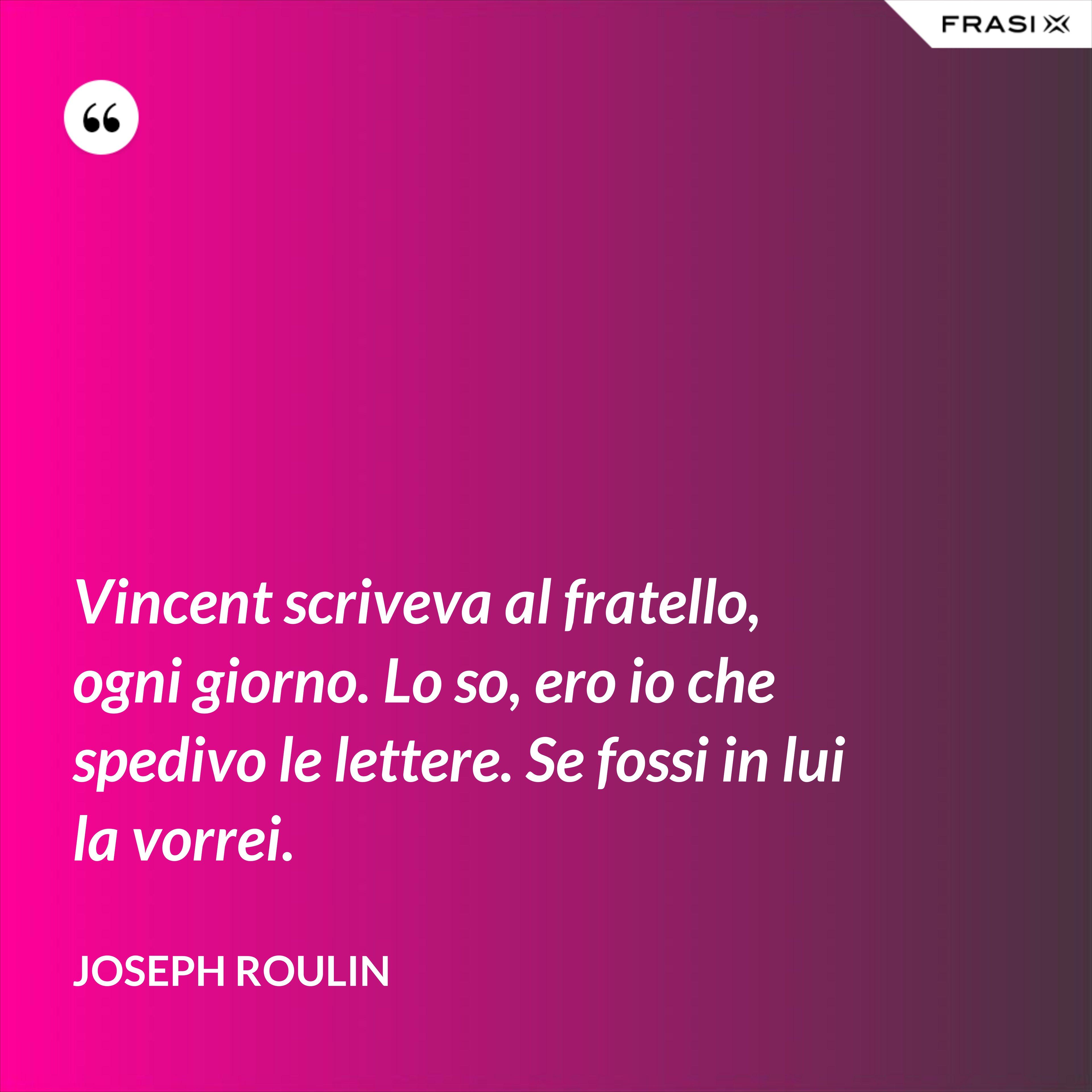 Vincent scriveva al fratello, ogni giorno. Lo so, ero io che spedivo le lettere. Se fossi in lui la vorrei. - Joseph Roulin